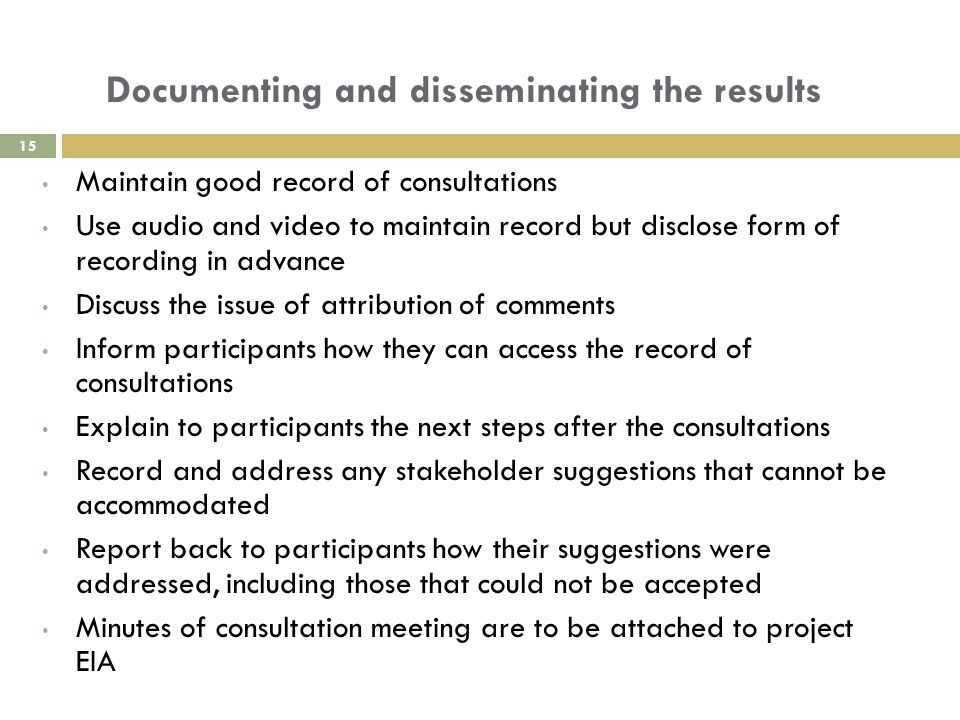Documenting and disseminating the results Maintain good record of consultations Use audio and video to maintain record but disclose form of recording in advance Discuss the issue of attribution of comments Inform participants how they can access the record of consultations Explain to participants the next steps after the consultations Record and address any stakeholder suggestions that cannot be accommodated Report back to participants how their suggestions were addressed, including those that could not be accepted Minutes of consultation meeting are to be attached to project EIA 15