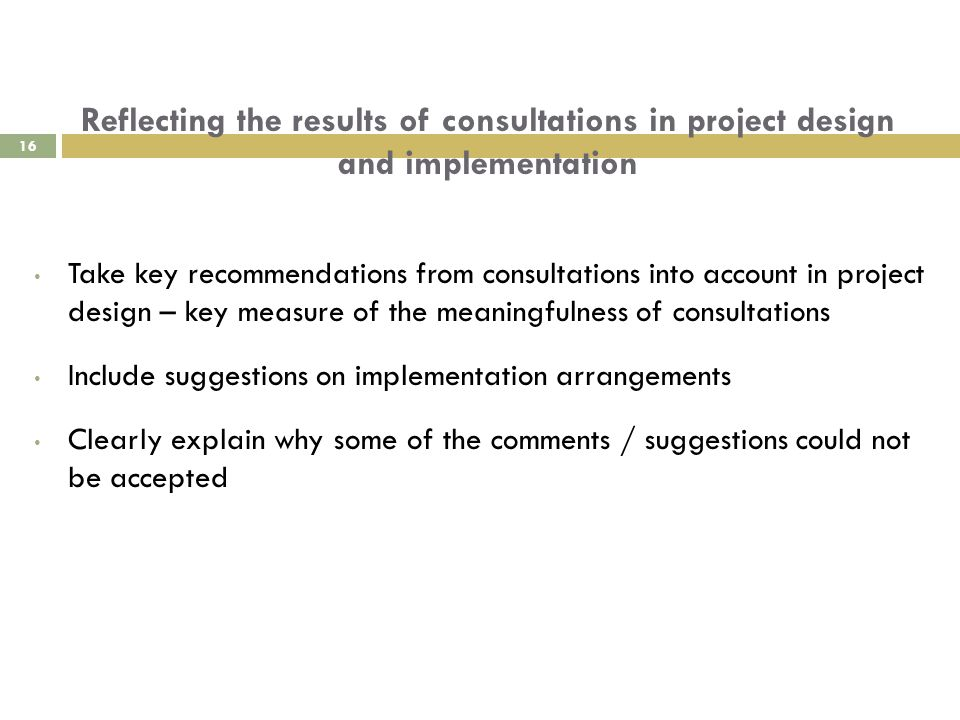 Reflecting the results of consultations in project design and implementation Take key recommendations from consultations into account in project design – key measure of the meaningfulness of consultations Include suggestions on implementation arrangements Clearly explain why some of the comments / suggestions could not be accepted 16