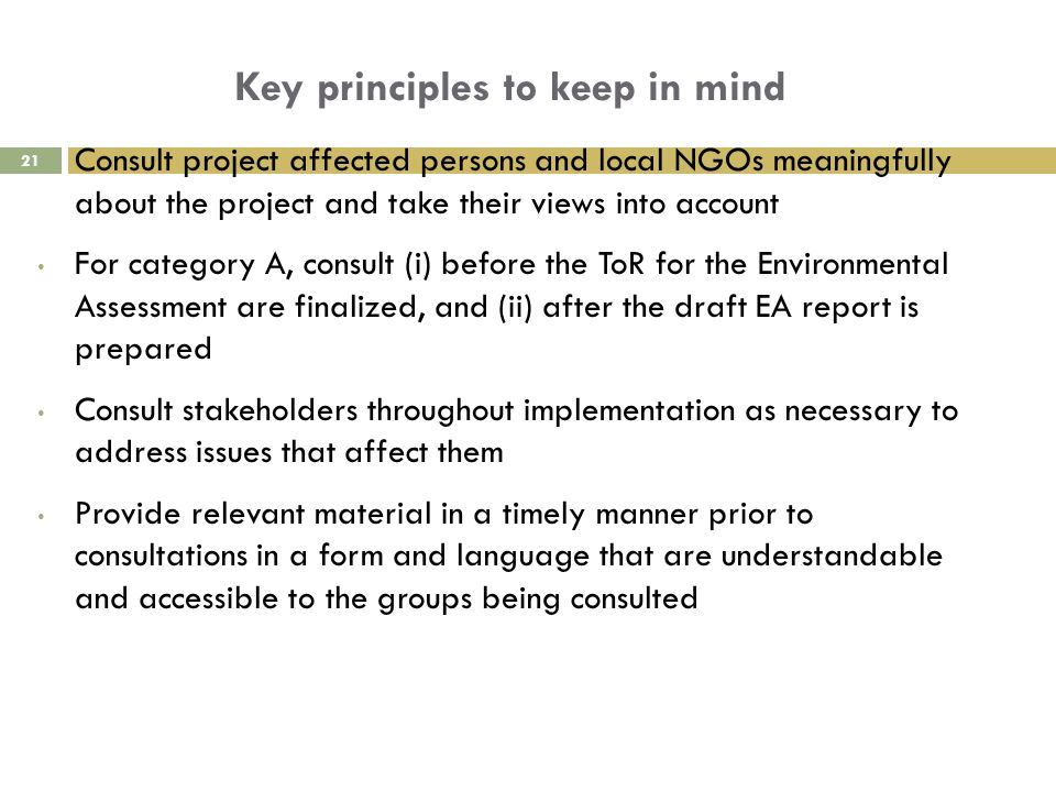 Key principles to keep in mind Consult project affected persons and local NGOs meaningfully about the project and take their views into account For category A, consult (i) before the ToR for the Environmental Assessment are finalized, and (ii) after the draft EA report is prepared Consult stakeholders throughout implementation as necessary to address issues that affect them Provide relevant material in a timely manner prior to consultations in a form and language that are understandable and accessible to the groups being consulted 21