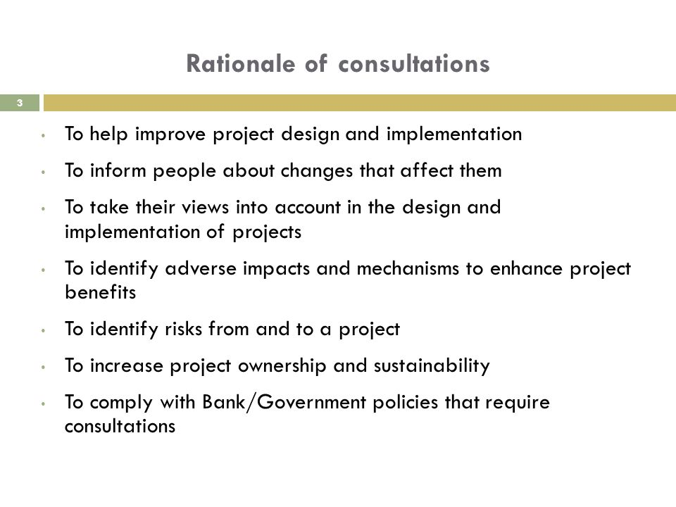 Rationale of consultations To help improve project design and implementation To inform people about changes that affect them To take their views into account in the design and implementation of projects To identify adverse impacts and mechanisms to enhance project benefits To identify risks from and to a project To increase project ownership and sustainability To comply with Bank/Government policies that require consultations 3
