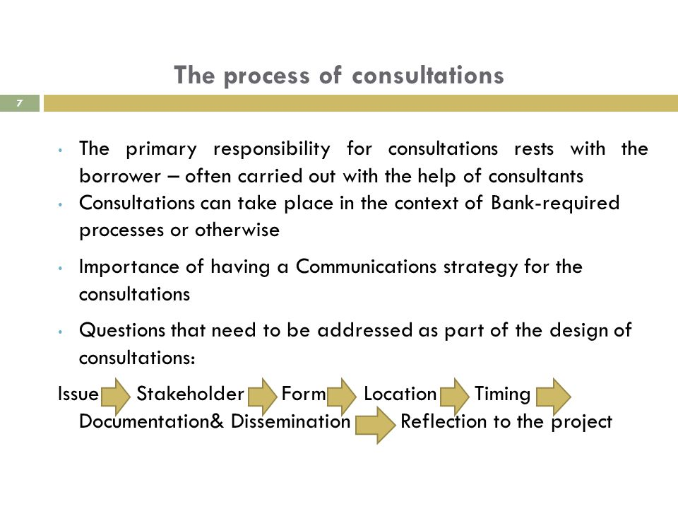 The process of consultations The primary responsibility for consultations rests with the borrower – often carried out with the help of consultants Consultations can take place in the context of Bank-required processes or otherwise Importance of having a Communications strategy for the consultations Questions that need to be addressed as part of the design of consultations: Issue Stakeholder Form Location Timing Documentation& Dissemination Reflection to the project 7