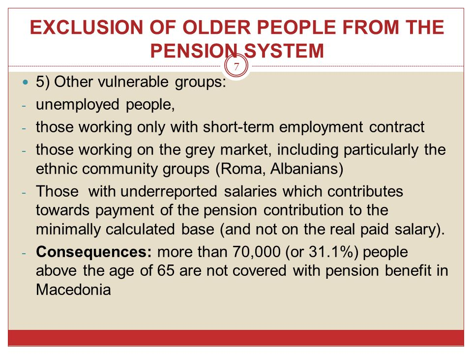 EXCLUSION OF OLDER PEOPLE FROM THE PENSION SYSTEM 7 5) Other vulnerable groups: - unemployed people, - those working only with short-term employment c