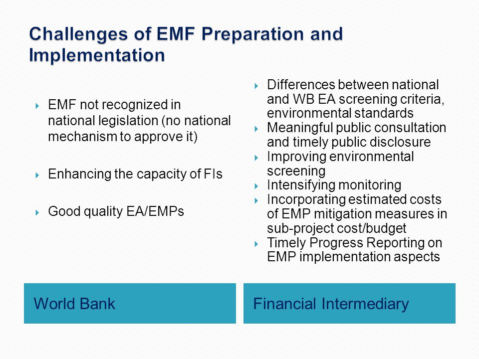 World BankFinancial Intermediary  EMF not recognized in national legislation (no national mechanism to approve it)  Enhancing the capacity of FIs  Good quality EA/EMPs  Differences between national and WB EA screening criteria, environmental standards  Meaningful public consultation and timely public disclosure  Improving environmental screening  Intensifying monitoring  Incorporating estimated costs of EMP mitigation measures in sub-project cost/budget  Timely Progress Reporting on EMP implementation aspects