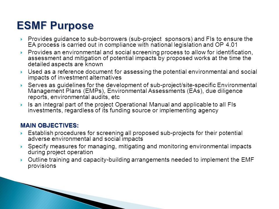  Provides guidance to sub-borrowers (sub-project sponsors) and FIs to ensure the EA process is carried out in compliance with national legislation and OP 4.01  Provides an environmental and social screening process to allow for identification, assessment and mitigation of potential impacts by proposed works at the time the detailed aspects are known  Used as a reference document for assessing the potential environmental and social impacts of investment alternatives  Serves as guidelines for the development of sub-project/site-specific Environmental Management Plans (EMPs), Environmental Assessments (EAs), due diligence reports, environmental audits, etc  Is an integral part of the project Operational Manual and applicable to all FIs investments, regardless of its funding source or implementing agency MAIN OBJECTIVES:  Establish procedures for screening all proposed sub-projects for their potential adverse environmental and social impacts  Specify measures for managing, mitigating and monitoring environmental impacts during project operation  Outline training and capacity-building arrangements needed to implement the EMF provisions