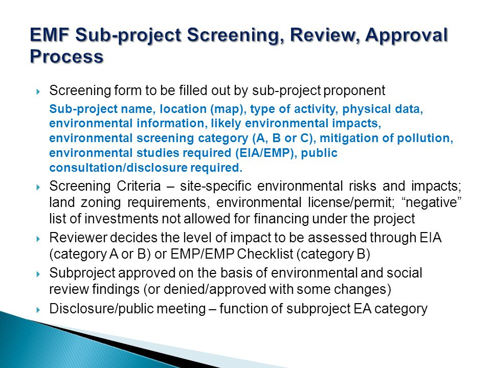  Screening form to be filled out by sub-project proponent Sub-project name, location (map), type of activity, physical data, environmental information, likely environmental impacts, environmental screening category (A, B or C), mitigation of pollution, environmental studies required (EIA/EMP), public consultation/disclosure required.