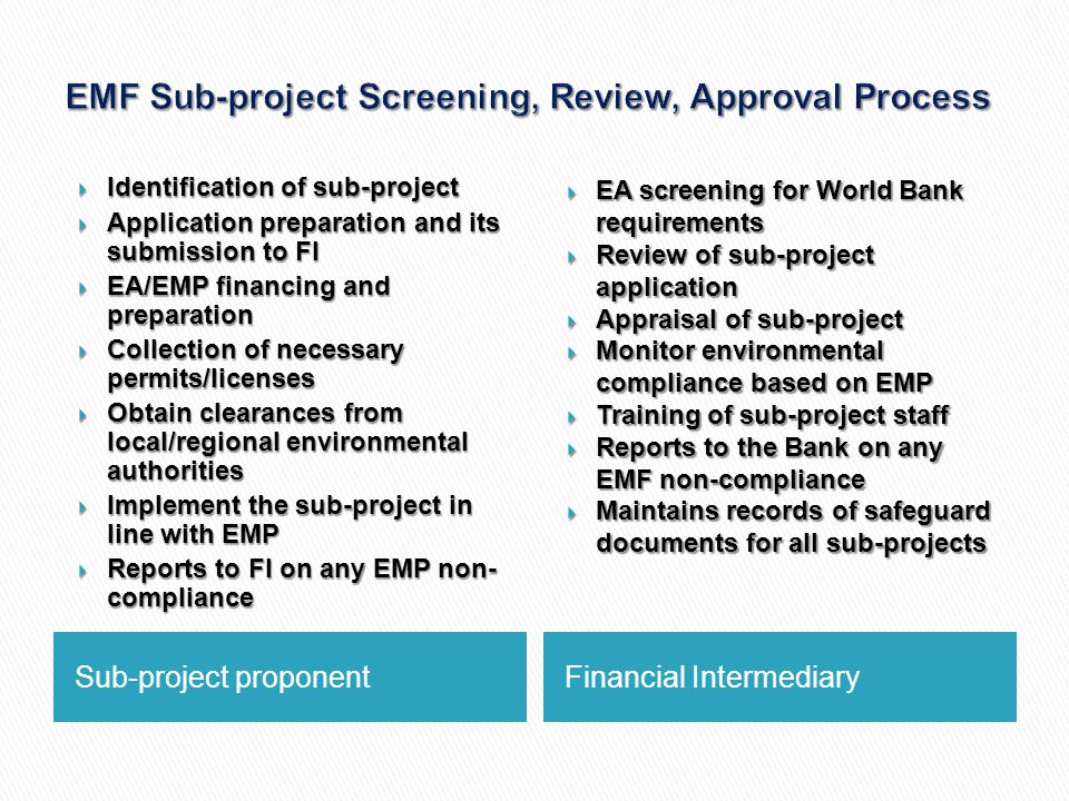 Sub-project proponentFinancial Intermediary  Identification of sub-project  Application preparation and its submission to FI  EA/EMP financing and preparation  Collection of necessary permits/licenses  Obtain clearances from local/regional environmental authorities  Implement the sub-project in line with EMP  Reports to FI on any EMP non- compliance  EA screening for World Bank requirements  Review of sub-project application  Appraisal of sub-project  Monitor environmental compliance based on EMP  Training of sub-project staff  Reports to the Bank on any EMF non-compliance  Maintains records of safeguard documents for all sub-projects