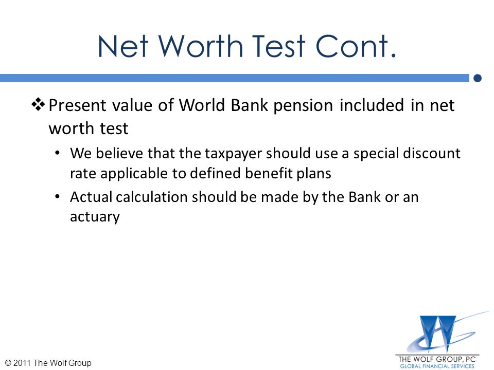 Net Worth Test Cont.  Present value of World Bank pension included in net worth test We believe that the taxpayer should use a special discount rate