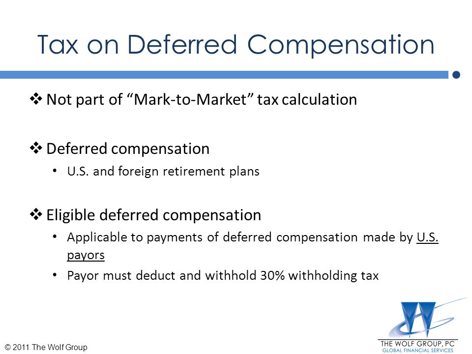 """Tax on Deferred Compensation  Not part of """"Mark-to-Market"""" tax calculation  Deferred compensation U.S. and foreign retirement plans  Eligible defer"""