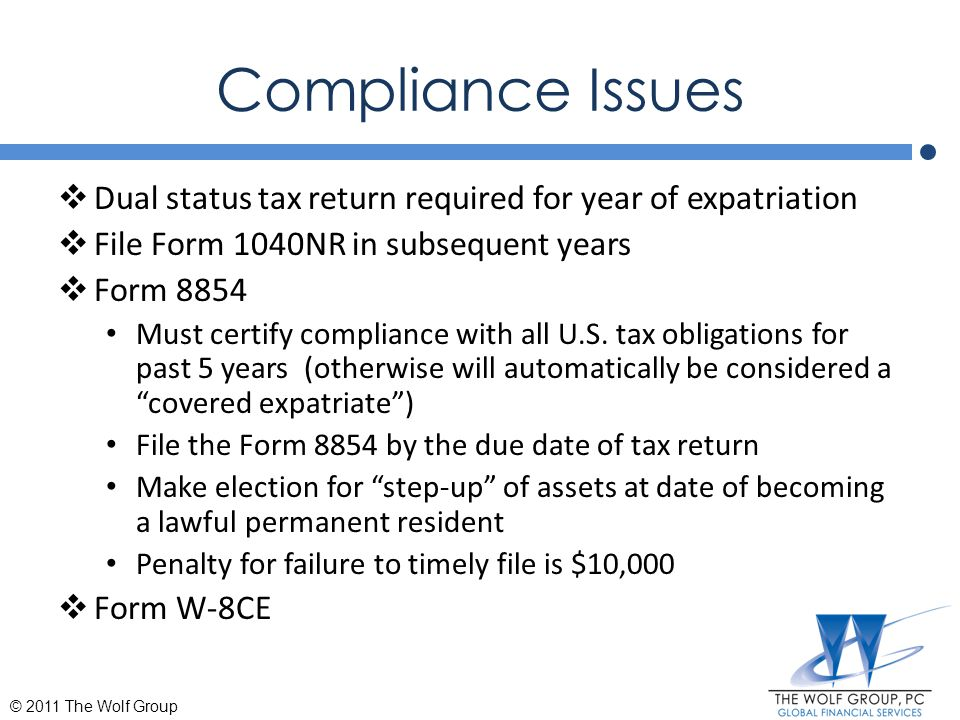 Compliance Issues  Dual status tax return required for year of expatriation  File Form 1040NR in subsequent years  Form 8854 Must certify complianc
