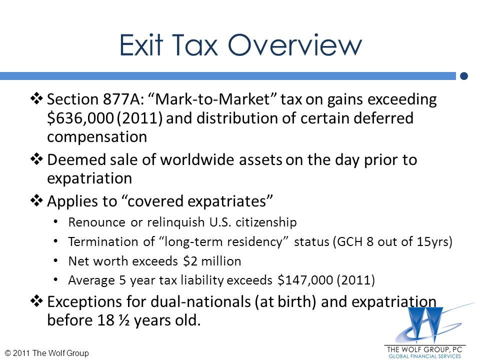 Specified Tax Deferred Accounts  Not included in the Mark-to-Market tax  Specified Tax Deferred Account: Individual Retirement Accounts Coverdale education accounts Health savings account  Deemed distributed on the day before expatriation date  No early withdrawal penalty © 2011 The Wolf Group