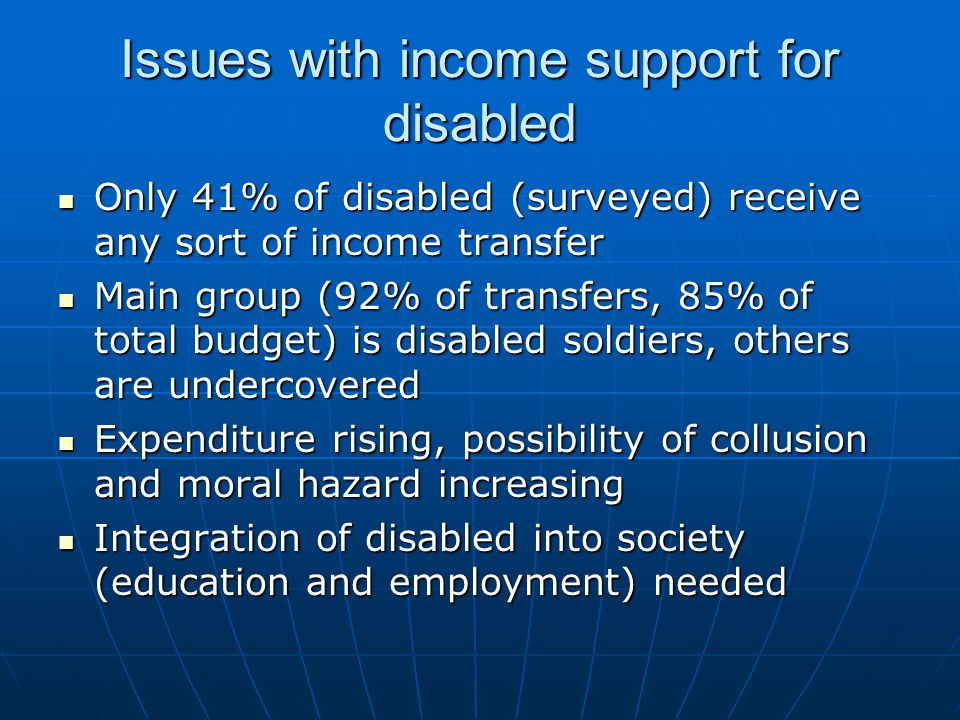 Issues with income support for disabled Only 41% of disabled (surveyed) receive any sort of income transfer Only 41% of disabled (surveyed) receive any sort of income transfer Main group (92% of transfers, 85% of total budget) is disabled soldiers, others are undercovered Main group (92% of transfers, 85% of total budget) is disabled soldiers, others are undercovered Expenditure rising, possibility of collusion and moral hazard increasing Expenditure rising, possibility of collusion and moral hazard increasing Integration of disabled into society (education and employment) needed Integration of disabled into society (education and employment) needed