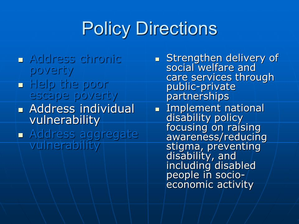 Policy Directions Address chronic poverty Address chronic poverty Help the poor escape poverty Help the poor escape poverty Address individual vulnerability Address individual vulnerability Address aggregate vulnerability Address aggregate vulnerability Strengthen delivery of social welfare and care services through public-private partnerships Strengthen delivery of social welfare and care services through public-private partnerships Implement national disability policy focusing on raising awareness/reducing stigma, preventing disability, and including disabled people in socio- economic activity Implement national disability policy focusing on raising awareness/reducing stigma, preventing disability, and including disabled people in socio- economic activity