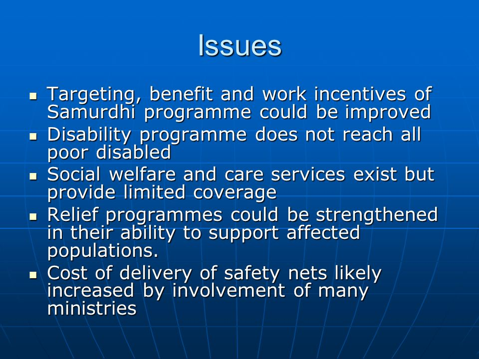 Issues Targeting, benefit and work incentives of Samurdhi programme could be improved Targeting, benefit and work incentives of Samurdhi programme could be improved Disability programme does not reach all poor disabled Disability programme does not reach all poor disabled Social welfare and care services exist but provide limited coverage Social welfare and care services exist but provide limited coverage Relief programmes could be strengthened in their ability to support affected populations.