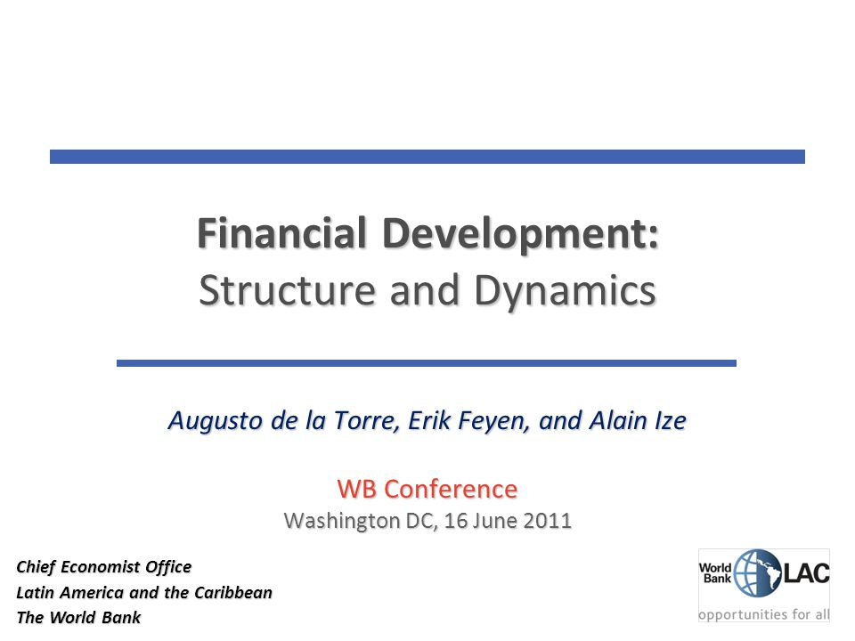 Financial Development: Structure and Dynamics Augusto de la Torre, Erik Feyen, and Alain Ize WB Conference Washington DC, 16 June 2011 11 Chief Economist Office Latin America and the Caribbean The World Bank