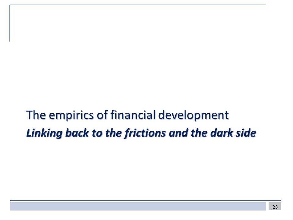 The empirics of financial development Linking back to the frictions and the dark side 23