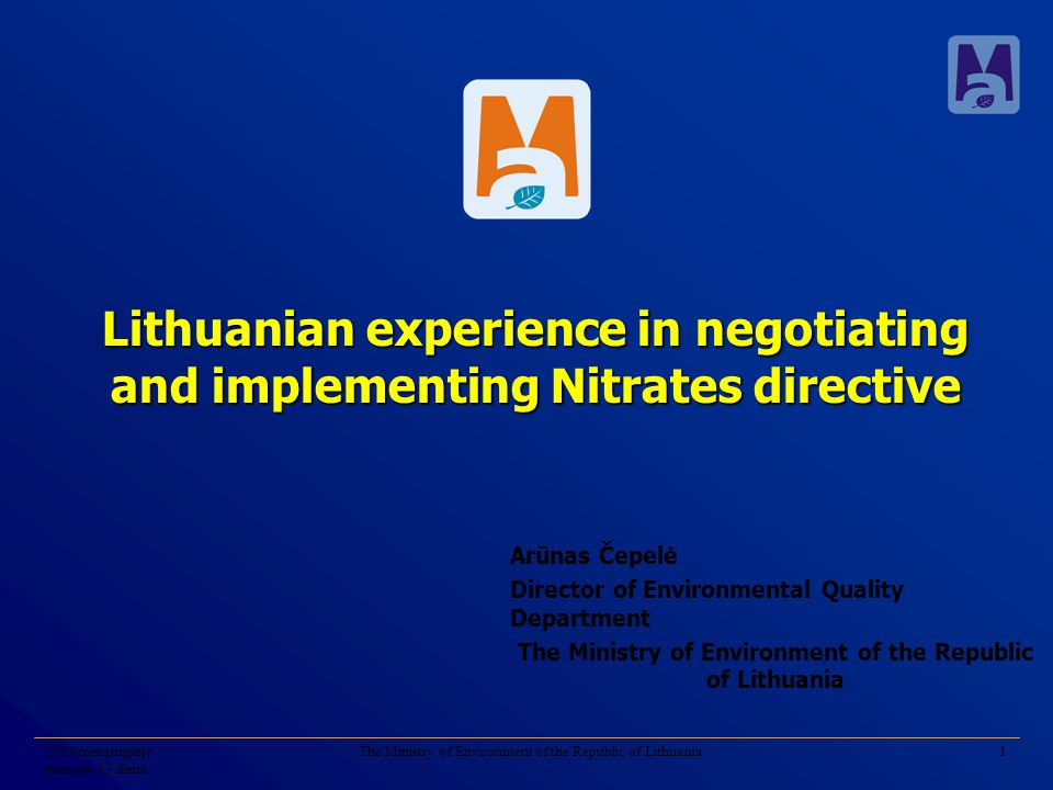 2004 metų rugsėjo mėnesio 13 diena The Ministry of Environment of the Republic of Lithuania1 Lithuanian experience in negotiating and implementing Nitrates directive Arūnas Čepelė Director of Environmental Quality Department The Ministry of Environment of the Republic of Lithuania