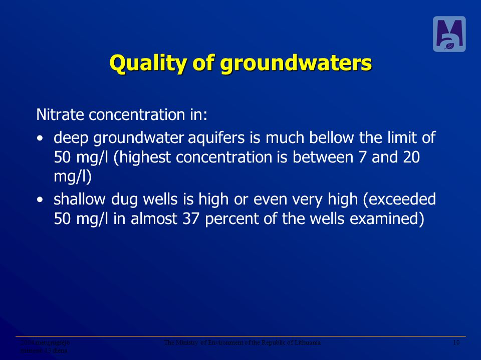 2004 metų rugsėjo mėnesio 13 diena The Ministry of Environment of the Republic of Lithuania10 Quality of groundwaters Nitrate concentration in: deep groundwater aquifers is much bellow the limit of 50 mg/l (highest concentration is between 7 and 20 mg/l) shallow dug wells is high or even very high (exceeded 50 mg/l in almost 37 percent of the wells examined)