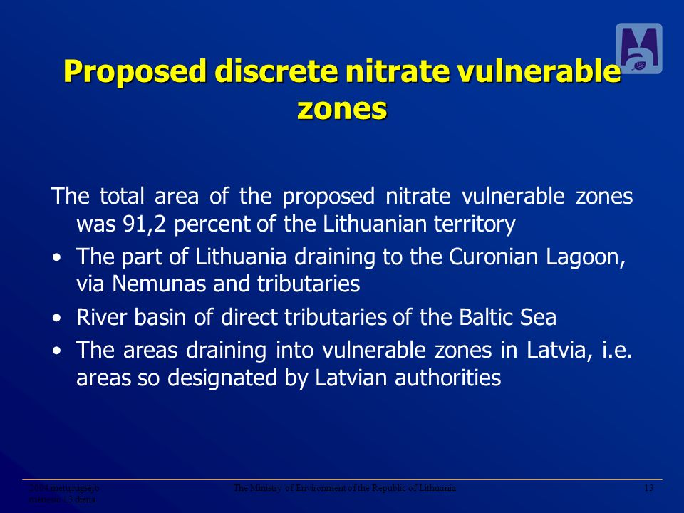2004 metų rugsėjo mėnesio 13 diena The Ministry of Environment of the Republic of Lithuania13 Proposed discrete nitrate vulnerable zones The total area of the proposed nitrate vulnerable zones was 91,2 percent of the Lithuanian territory The part of Lithuania draining to the Curonian Lagoon, via Nemunas and tributaries River basin of direct tributaries of the Baltic Sea The areas draining into vulnerable zones in Latvia, i.e.