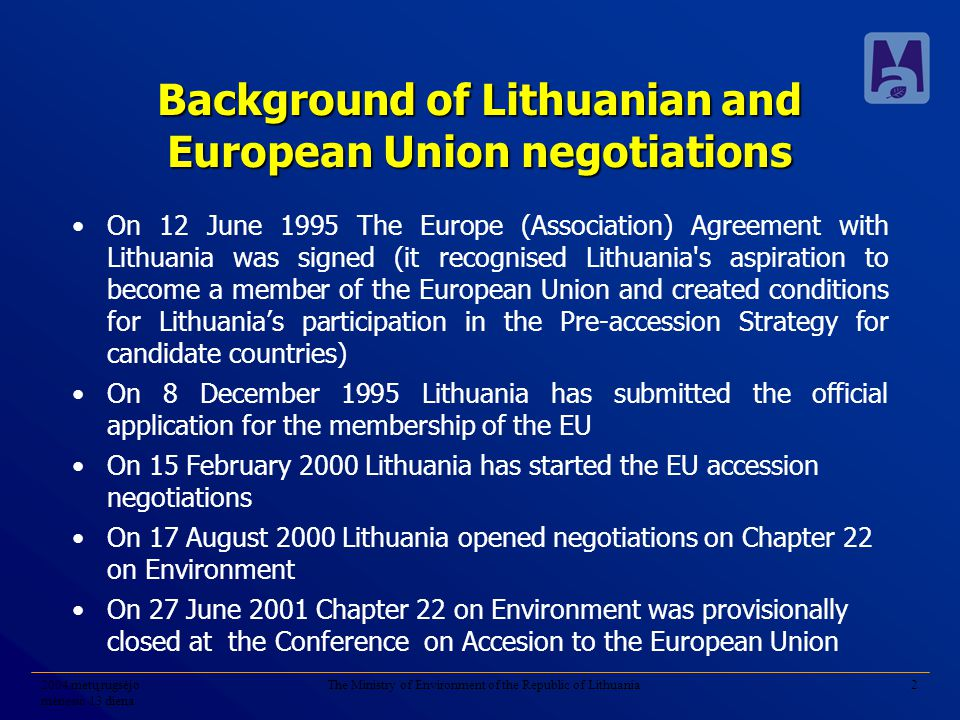 2004 metų rugsėjo mėnesio 13 diena The Ministry of Environment of the Republic of Lithuania2 Background of Lithuanian and European Union negotiations On 12 June 1995 The Europe (Association) Agreement with Lithuania was signed (it recognised Lithuania s aspiration to become a member of the European Union and created conditions for Lithuania's participation in the Pre-accession Strategy for candidate countries) On 8 December 1995 Lithuania has submitted the official application for the membership of the EU On 15 February 2000 Lithuania has started the EU accession negotiations On 17 August 2000 Lithuania opened negotiations on Chapter 22 on Environment On 27 June 2001 Chapter 22 on Environment was provisionally closed at the Conference on Accesion to the European Union