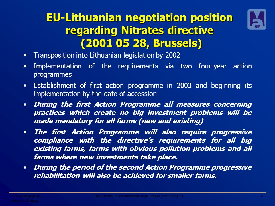 2004 metų rugsėjo mėnesio 13 diena The Ministry of Environment of the Republic of Lithuania4 EU-Lithuanian negotiation position regarding Nitrates directive (2001 05 28, Brussels) Transposition into Lithuanian legislation by 2002 Implementation of the requirements via two four-year action programmes Establishment of first action programme in 2003 and beginning its implementation by the date of accession During the first Action Programme all measures concerning practices which create no big investment problems will be made mandatory for all farms (new and existing) The first Action Programme will also require progressive compliance with the directive's requirements for all big existing farms, farms with obvious pollution problems and all farms where new investments take place.
