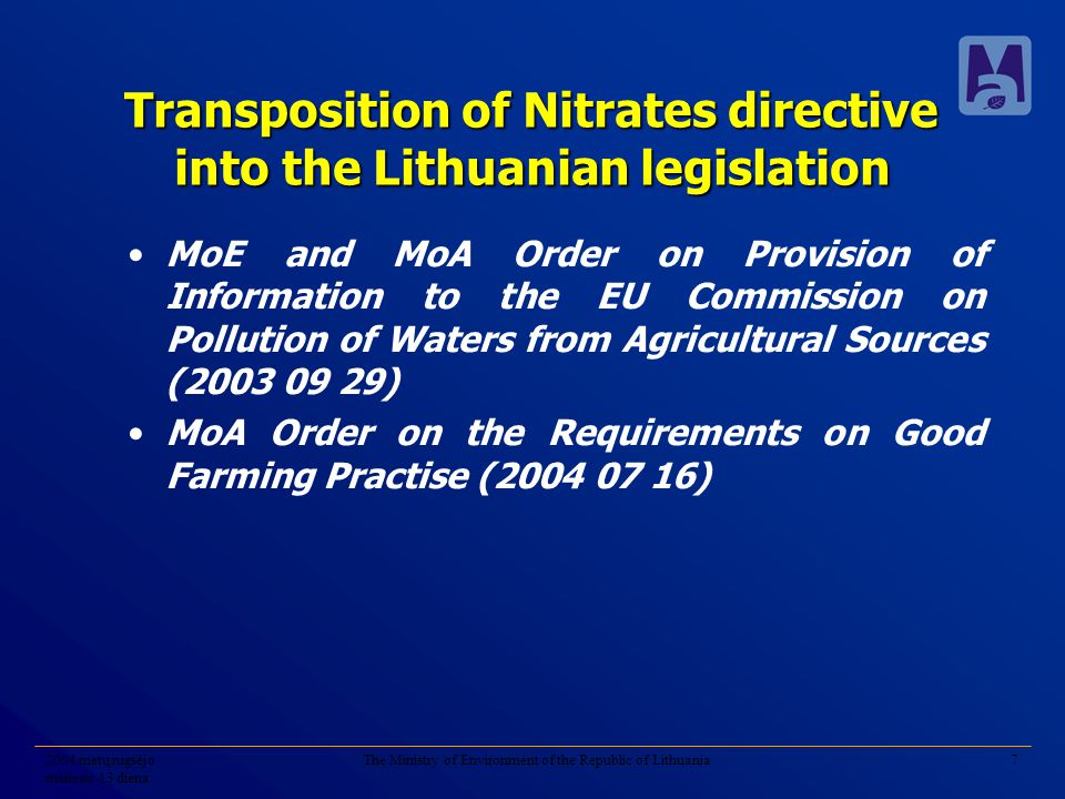 2004 metų rugsėjo mėnesio 13 diena The Ministry of Environment of the Republic of Lithuania7 Transposition of Nitrates directive into the Lithuanian legislation MoE and MoA Order on Provision of Information to the EU Commission on Pollution of Waters from Agricultural Sources (2003 09 29) MoA Order on the Requirements on Good Farming Practise (2004 07 16)