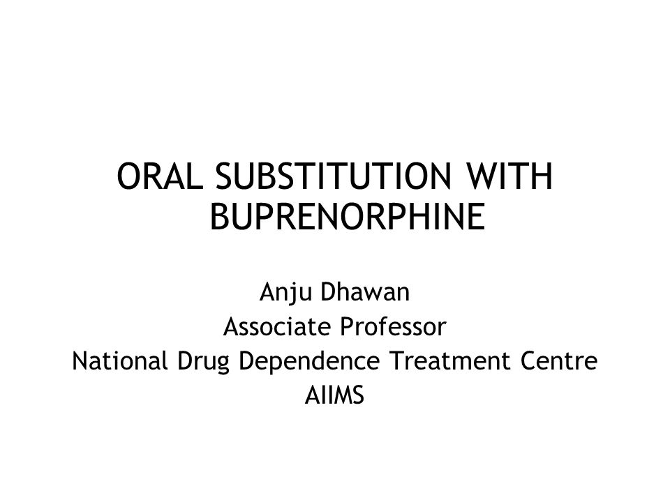 ORAL SUBSTITUTION WITH BUPRENORPHINE Anju Dhawan Associate Professor National Drug Dependence Treatment Centre AIIMS