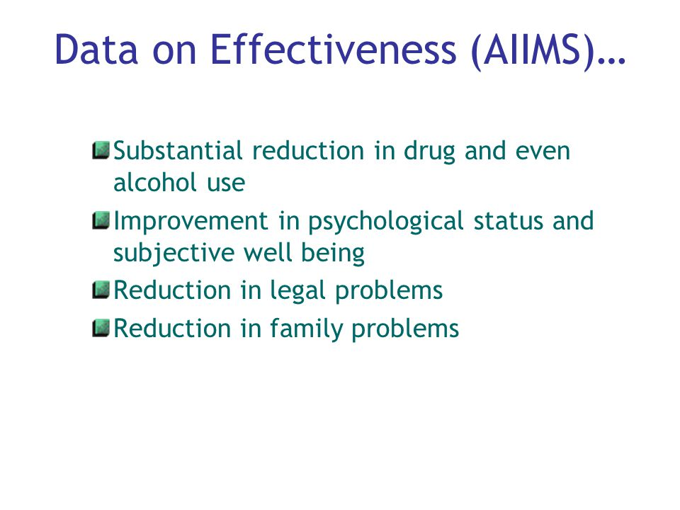 Data on Effectiveness (AIIMS)… Substantial reduction in drug and even alcohol use Improvement in psychological status and subjective well being Reduction in legal problems Reduction in family problems