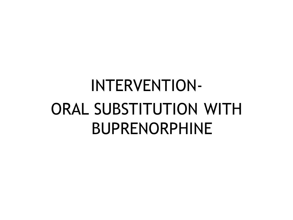 INTERVENTION- ORAL SUBSTITUTION WITH BUPRENORPHINE