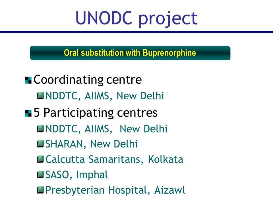 Coordinating centre NDDTC, AIIMS, New Delhi 5 Participating centres NDDTC, AIIMS, New Delhi SHARAN, New Delhi Calcutta Samaritans, Kolkata SASO, Imphal Presbyterian Hospital, Aizawl UNODC project Oral substitution with Buprenorphine