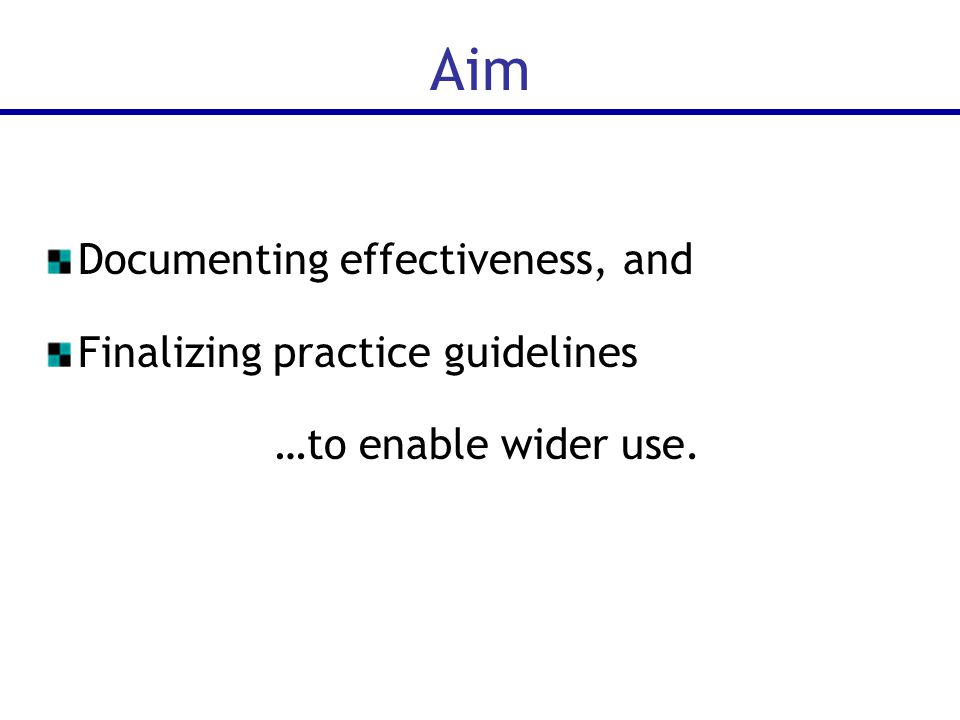 Aim Documenting effectiveness, and Finalizing practice guidelines …to enable wider use.