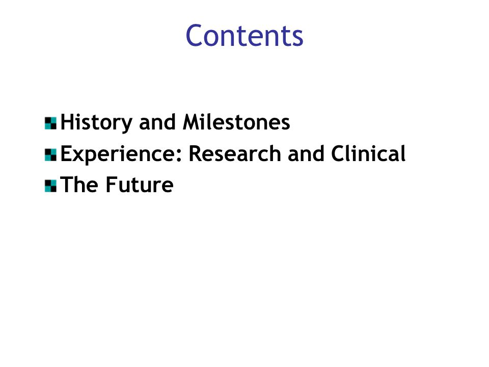 Contents History and Milestones Experience: Research and Clinical The Future