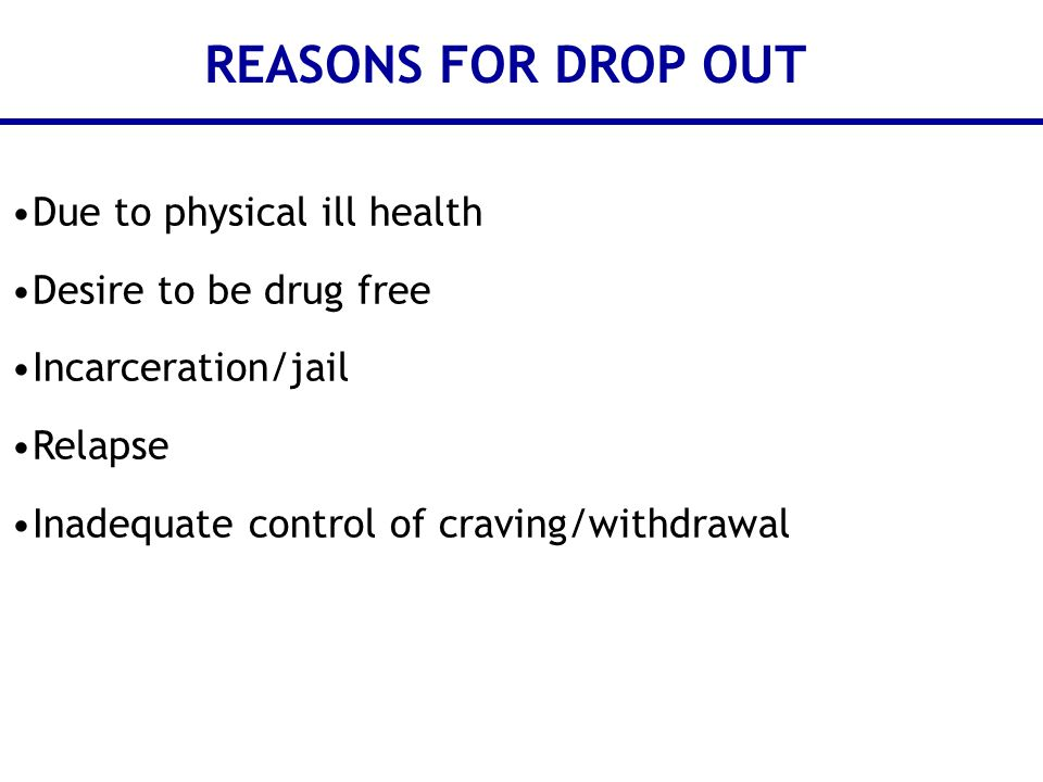 Due to physical ill health Desire to be drug free Incarceration/jail Relapse Inadequate control of craving/withdrawal REASONS FOR DROP OUT
