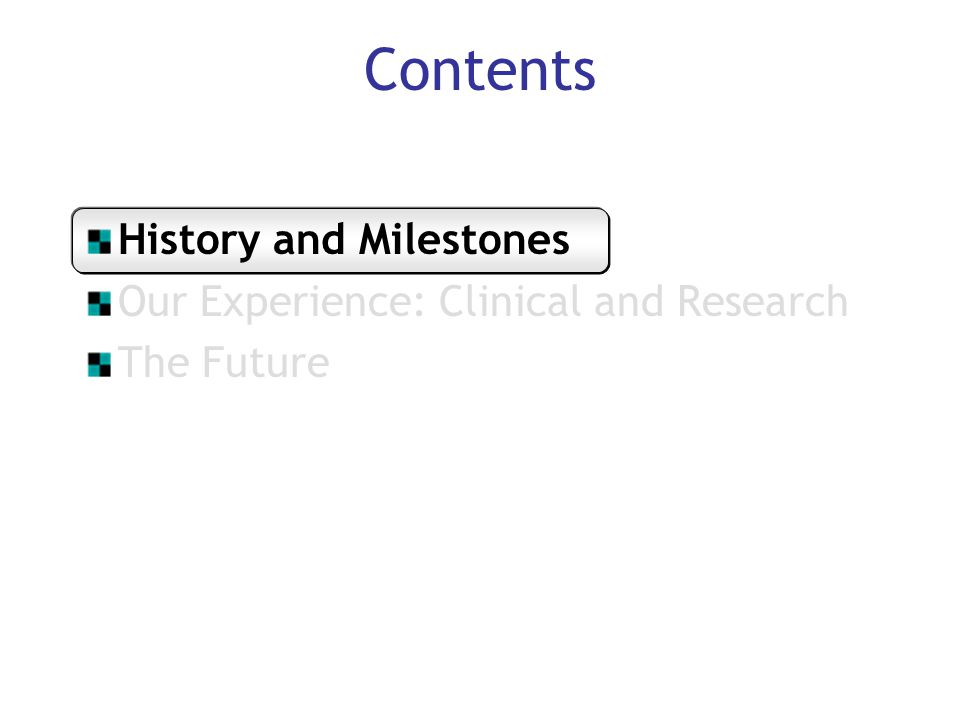 Contents History and Milestones Our Experience: Clinical and Research The Future