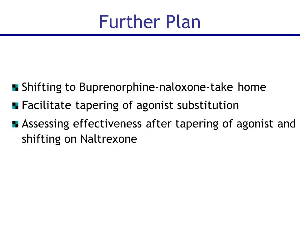 Shifting to Buprenorphine-naloxone-take home Facilitate tapering of agonist substitution Assessing effectiveness after tapering of agonist and shifting on Naltrexone Further Plan