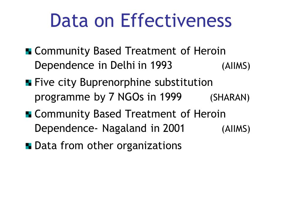 Data on Effectiveness Community Based Treatment of Heroin Dependence in Delhi in 1993 (AIIMS) Five city Buprenorphine substitution programme by 7 NGOs in 1999 (SHARAN) Community Based Treatment of Heroin Dependence- Nagaland in 2001 (AIIMS) Data from other organizations