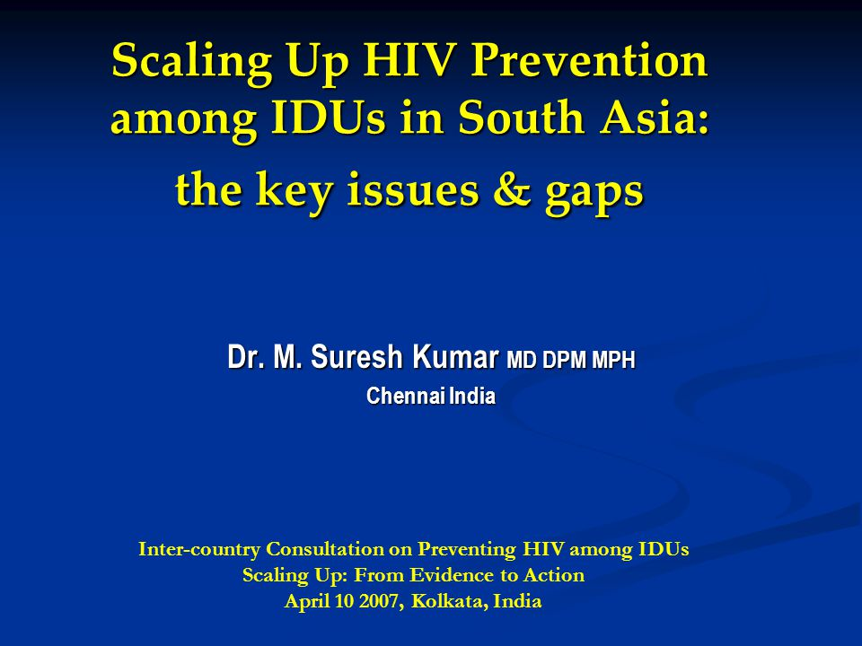 Scaling Up HIV Prevention among IDUs in South Asia: the key issues & gaps Dr.