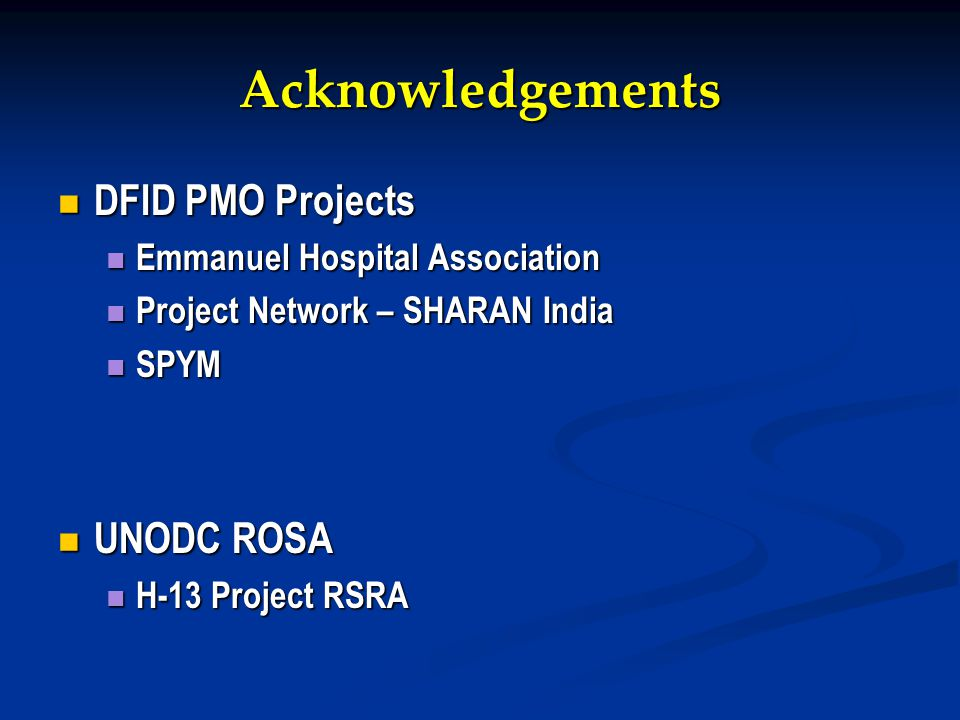 Acknowledgements DFID PMO Projects DFID PMO Projects Emmanuel Hospital Association Emmanuel Hospital Association Project Network – SHARAN India Project Network – SHARAN India SPYM SPYM UNODC ROSA UNODC ROSA H-13 Project RSRA H-13 Project RSRA
