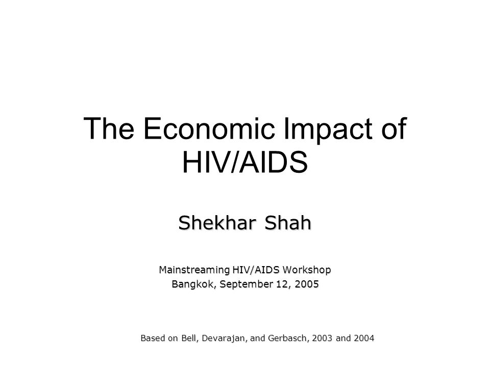 The Economic Impact of HIV/AIDS Shekhar Shah Mainstreaming HIV/AIDS Workshop Bangkok, September 12, 2005 Based on Bell, Devarajan, and Gerbasch, 2003