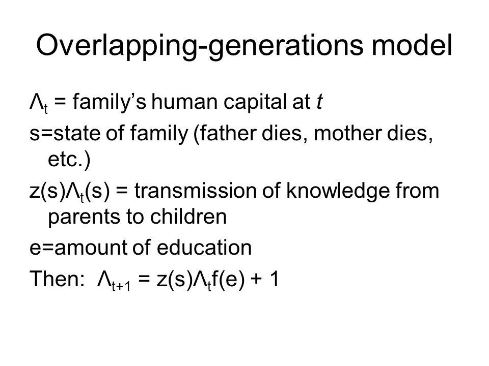 Overlapping-generations model Λ t = family's human capital at t s=state of family (father dies, mother dies, etc.) z(s)Λ t (s) = transmission of knowl
