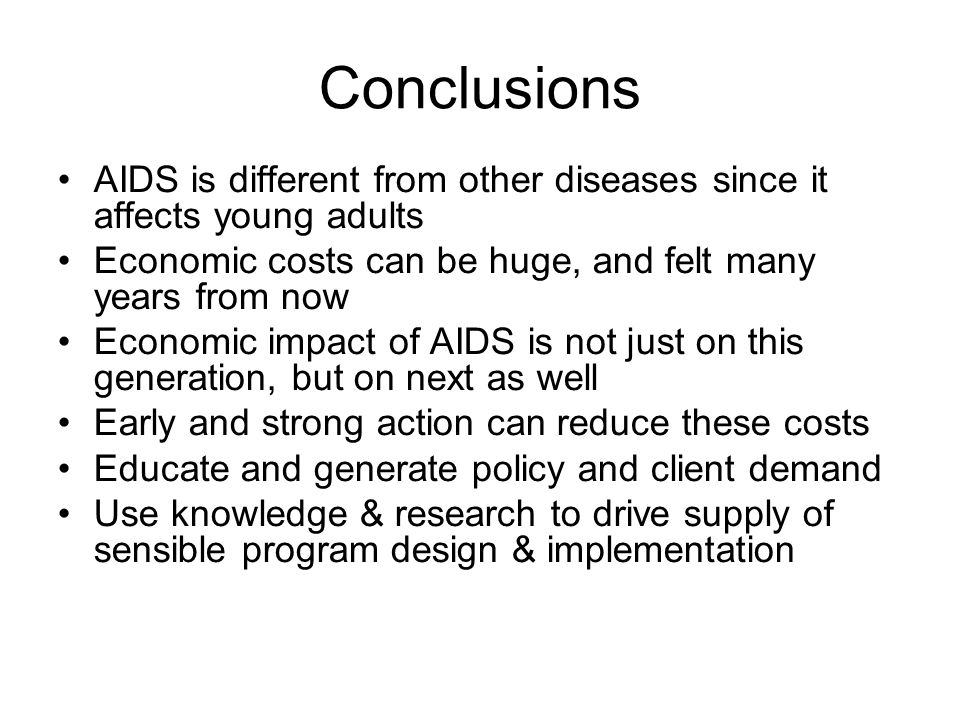 Conclusions AIDS is different from other diseases since it affects young adults Economic costs can be huge, and felt many years from now Economic impa