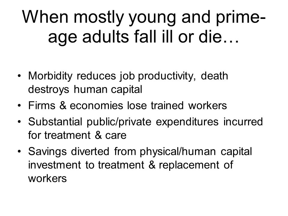 When mostly young and prime- age adults fall ill or die Lifetime family income and ability to invest greatly reduced Children lose love, care, guidance and knowledge of one or both parents Tax base shrinks Collaterization in credit markets becomes difficult Social cohesion and social capital decline