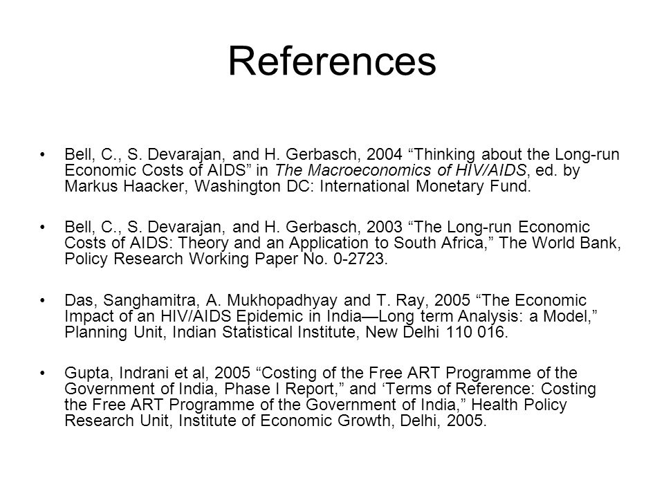 "References Bell, C., S. Devarajan, and H. Gerbasch, 2004 ""Thinking about the Long-run Economic Costs of AIDS"" in The Macroeconomics of HIV/AIDS, ed. b"