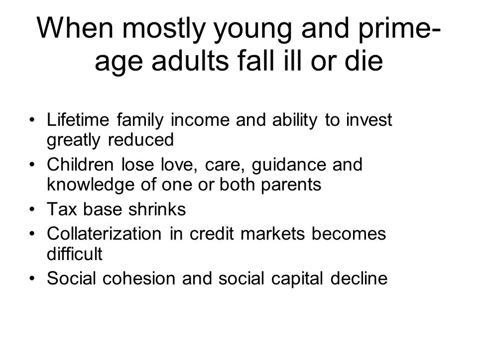 When mostly young and prime- age adults fall ill or die Lifetime family income and ability to invest greatly reduced Children lose love, care, guidanc