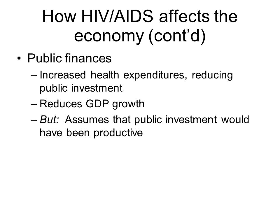 How HIV/AIDS affects the economy (cont'd) Public finances –Increased health expenditures, reducing public investment –Reduces GDP growth –But: Assumes