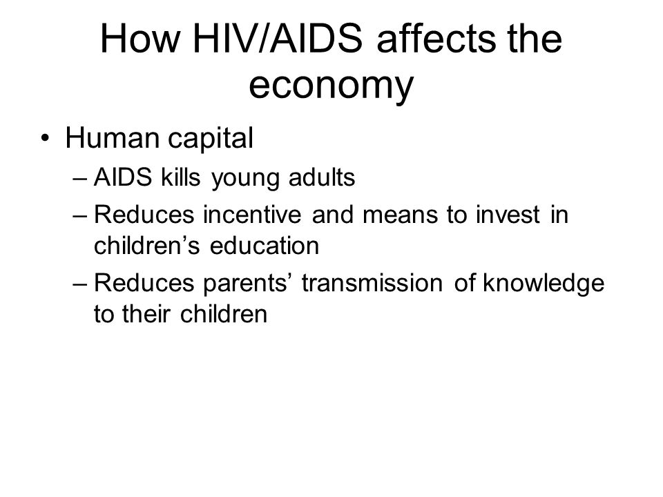 How HIV/AIDS affects the economy Human capital –AIDS kills young adults –Reduces incentive and means to invest in children's education –Reduces parent