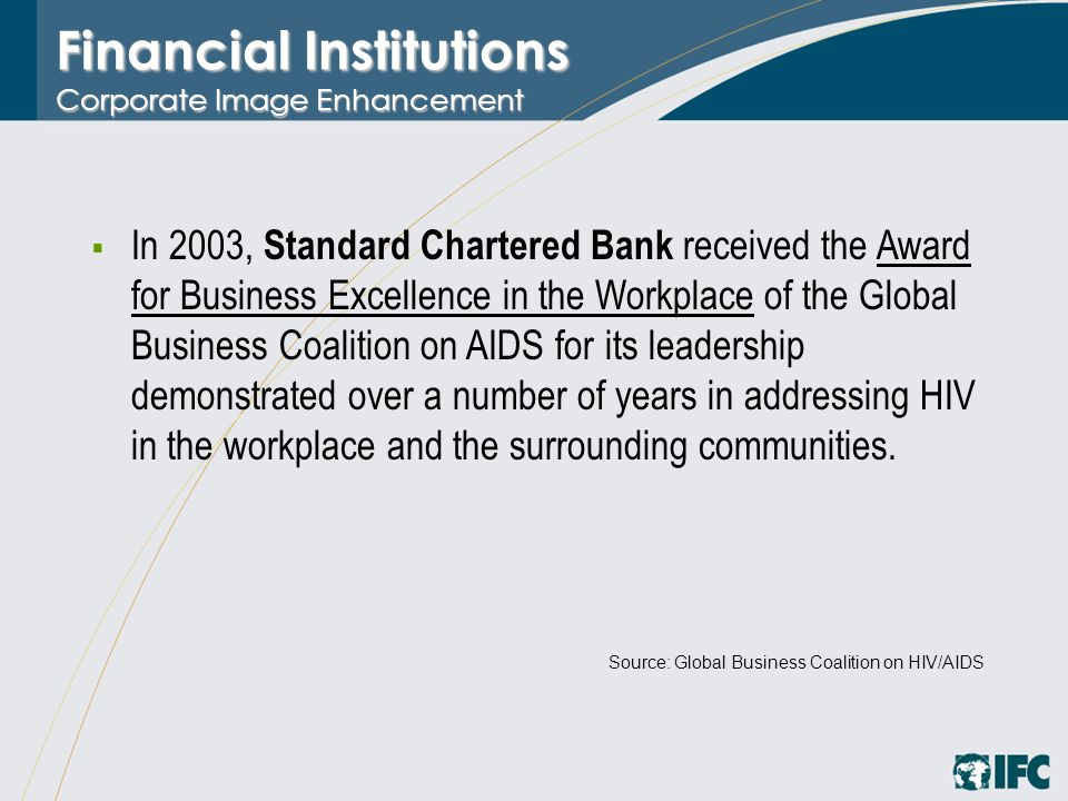 Financial Institutions Corporate Image Enhancement  In 2003, Standard Chartered Bank received the Award for Business Excellence in the Workplace of the Global Business Coalition on AIDS for its leadership demonstrated over a number of years in addressing HIV in the workplace and the surrounding communities.