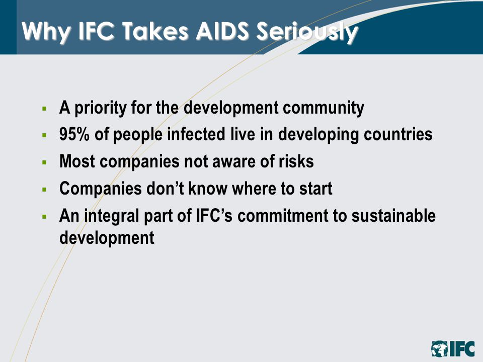 Why IFC Takes AIDS Seriously  A priority for the development community  95% of people infected live in developing countries  Most companies not aware of risks  Companies don't know where to start  An integral part of IFC's commitment to sustainable development