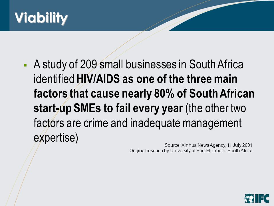 Viability  A study of 209 small businesses in South Africa identified HIV/AIDS as one of the three main factors that cause nearly 80% of South African start-up SMEs to fail every year (the other two factors are crime and inadequate management expertise) Source: Xinhua News Agency, 11 July 2001 Original reseach by University of Port Elizabeth, South Africa