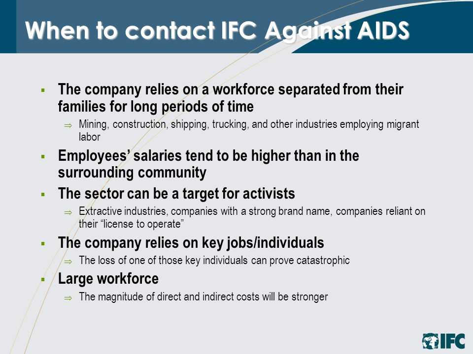 When to contact IFC Against AIDS  The company relies on a workforce separated from their families for long periods of time  Mining, construction, shipping, trucking, and other industries employing migrant labor  Employees' salaries tend to be higher than in the surrounding community  The sector can be a target for activists  Extractive industries, companies with a strong brand name, companies reliant on their license to operate  The company relies on key jobs/individuals  The loss of one of those key individuals can prove catastrophic  Large workforce  The magnitude of direct and indirect costs will be stronger
