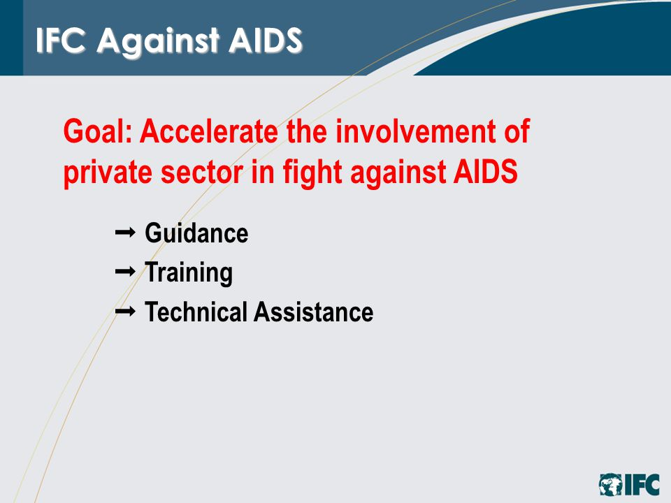 IFC Against AIDS  Guidance  Training  Technical Assistance Goal: Accelerate the involvement of private sector in fight against AIDS